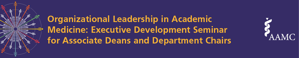 Organizational Leadership in Academic Medicine: 2017 Executive Development Seminar for Associate Deans and Department Chairs