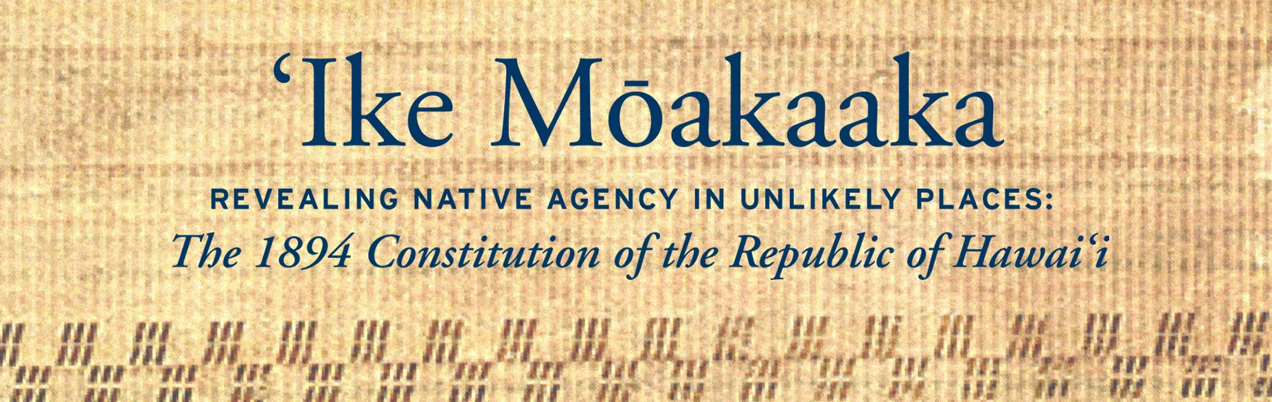 ʻIke Mōakaaka Revealing Native Agency in Unlikely Places: The 1894 Constitution of the Republic of Hawaiʻi