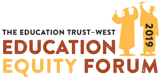 Ed Trust—West's Education Equity Forum 2019: Accelerating the movement for educational justice: Racial equity in California schools and colleges