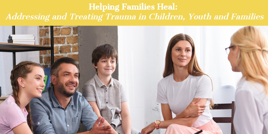 Helping Families Heal: Addressing and Treating Trauma in Children, Youth and Families