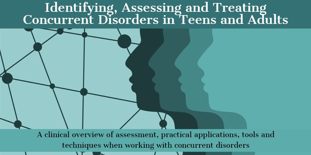 Identifying, Assessing and Treating Concurrent Disorders in Teens and Adults: A clinical overview of assessment, practical applications, tools and techniques when working with concurrent disorders