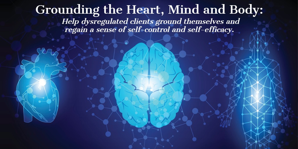 Grounding the Heart, Mind and Body:  Help dysregulated clients ground themselves and regain a sense of self-control and self-efficacy