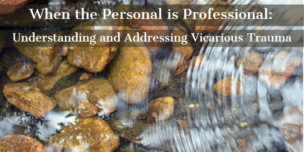 When the Personal is Professional:  Understanding and Addressing Vicarious Trauma