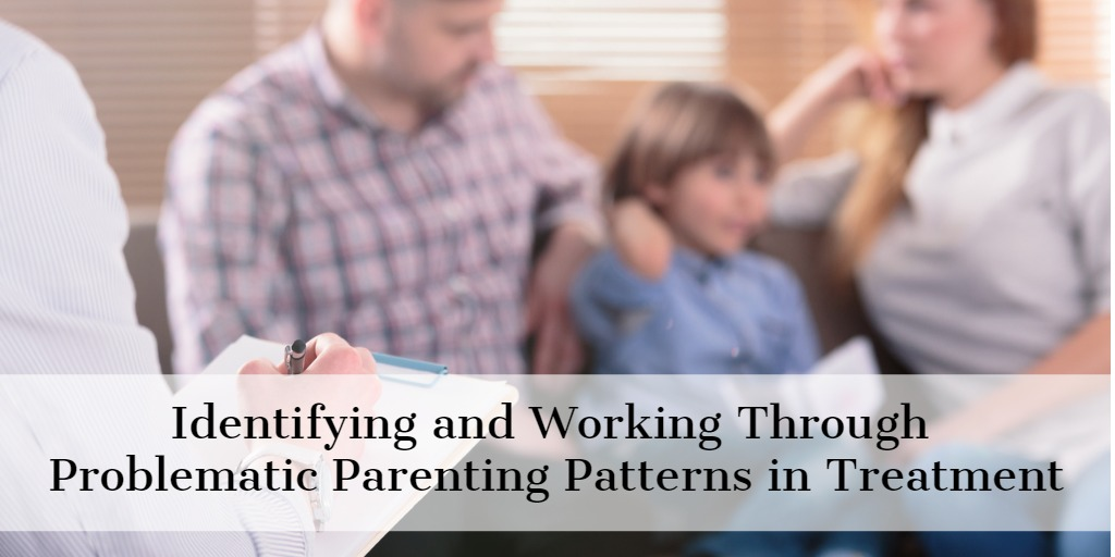 Identifying and Working Through Problematic Parenting Patterns in Treatment
