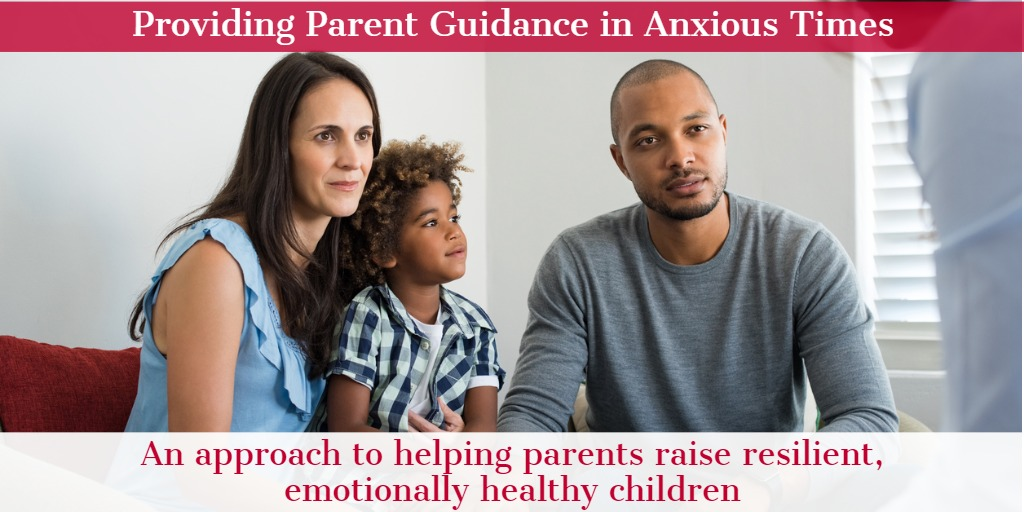Providing Parent Guidance in Anxious Times - An Approach to Helping Parents Raise Resilient, Emotionally Healthy Children