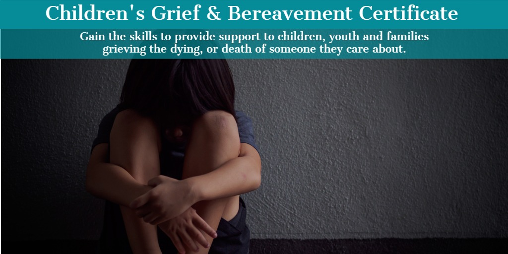 Children's Grief and Bereavement Certificate: Provide support to children, youth and families grieving the dying, or death of someone they care about