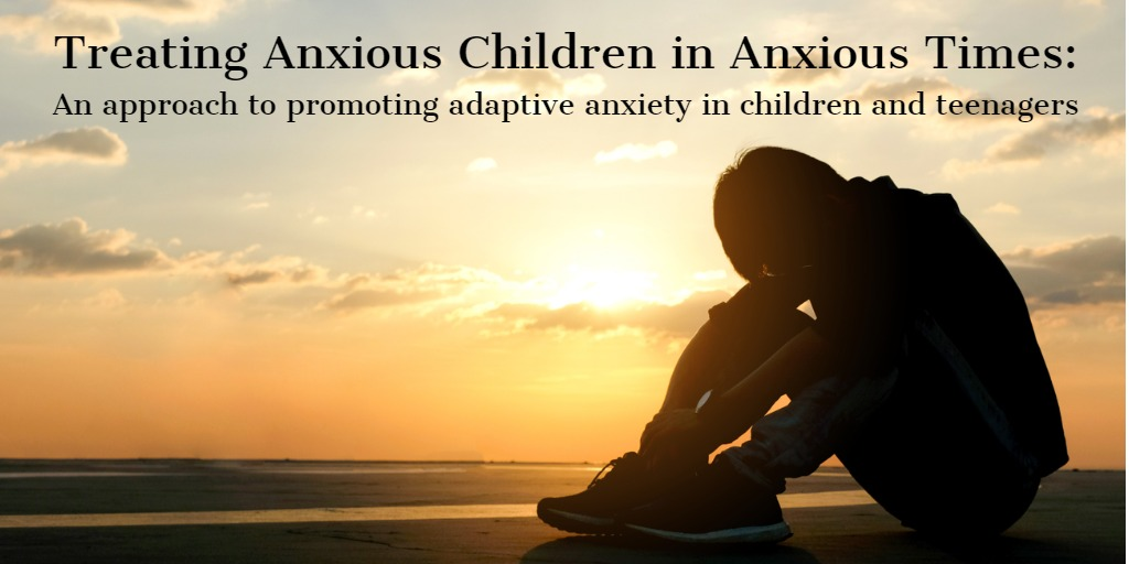 Treating Anxious Children in Anxious Times:  An Approach to Promoting Adaptive Anxiety in Children and Teenagers