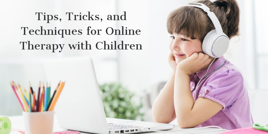 Tips, Tricks and Techniques for Online Therapy with Children