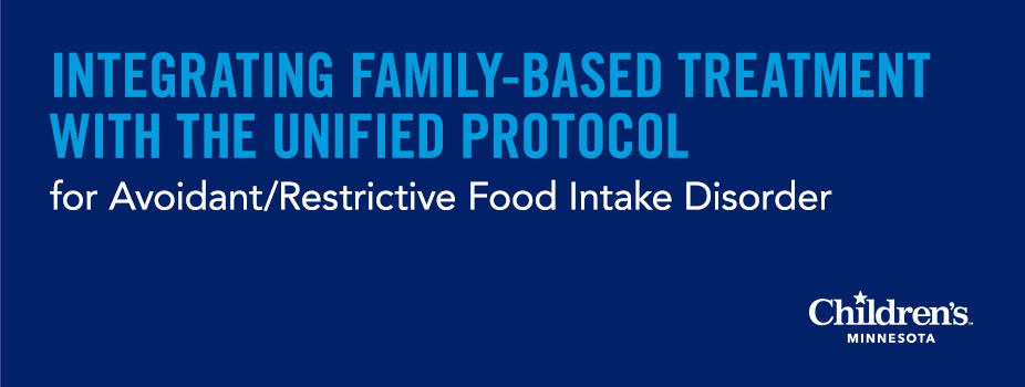 Integrating Family-Based Treatment with the Unified Protocol for Avoidant/Restrictive Food Intake Disorder