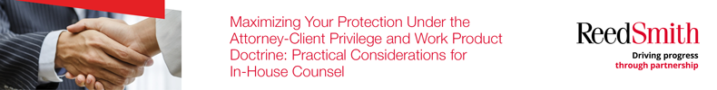 Maximizing Your Protection Under the Attorney-Client Privilege and Work Product Doctrine: Practical Considerations for In-House Counsel