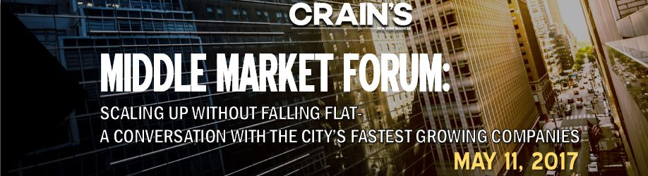 Crain's 2017 Middle Market Forum: Scaling Up Without Falling Flat - A Conversation With The City's Fastest Growing Companies