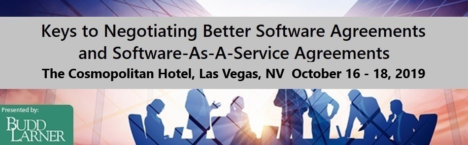 LAS VEGAS 2019 - KEYS TO NEGOTIATING BETTER SOFTWARE AGREEMENTS AND SOFTWARE-AS-A-SERVICE AGREEMENTS