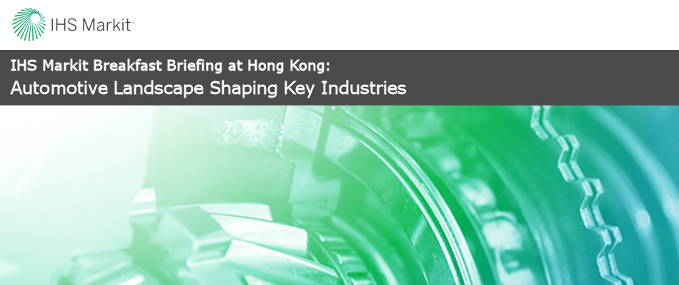 IHS Markit Breakfast Briefing at Hong Kong : Automotive Landscape Shaping Key Industries