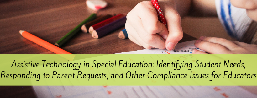Assistive Technology in Special Education: Identifying Student Needs, Responding to Parent Requests, and Other Compliance Issues for Educators