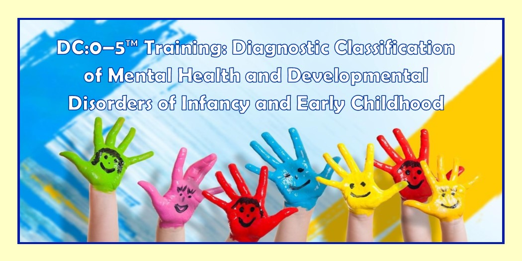 DC:0–5™ Training: Diagnostic Classification of Mental Health and Developmental Disorders of Infancy and Early Childhood