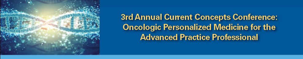 3rd Annual Current Concepts Conference: Oncologic Personalized Medicine for the Advanced Practice Professional