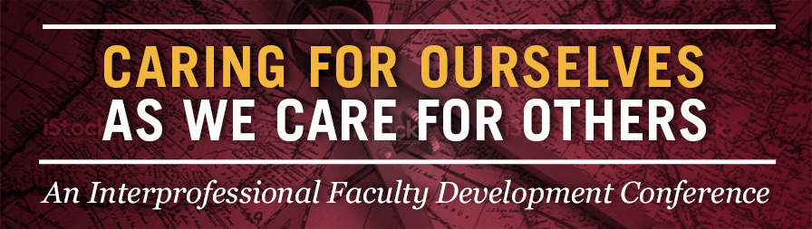 Caring for Ourselves as We Care for Others - An Interprofessional Faculty Development Conference