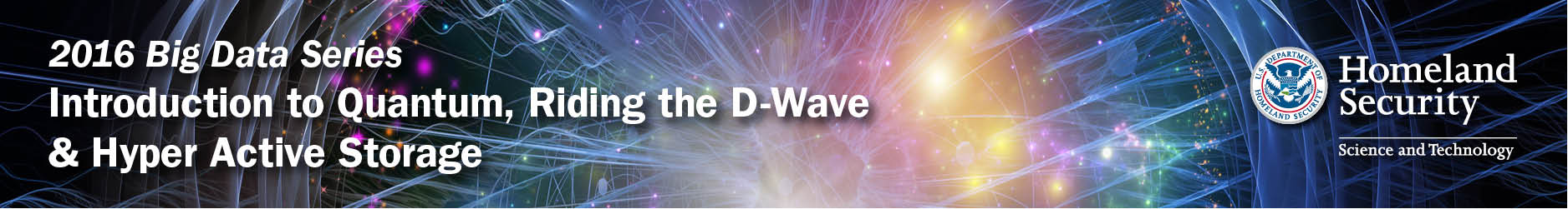 Department of Homeland Security<br/> Science & Technology Directorate<br/> Homeland Security Advanced Research Projects Agency<br/> 2016 Big Data Series: Introduction to Quantum Computing,<br/> Riding the D-Wave & Hyper Active Storage