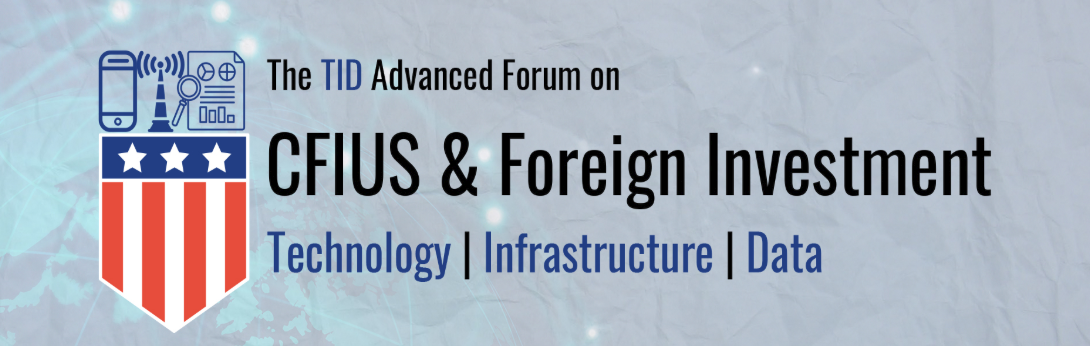 The Advanced Virtual Forum on CFIUS & Foreign Investment for Critical Technology, Infrastructure and Data