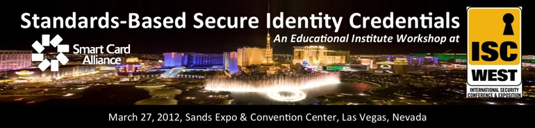 Standards-Based Secure Identity Credentials, A Special Education Session at ISC West, March 27, 2012