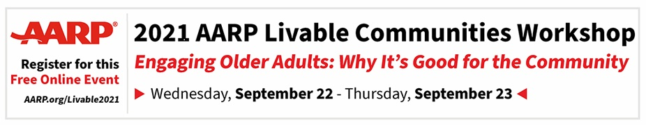 2021 AARP Livable Communities Workshop:  Engaging Older Adults - Why it's Good for the Community