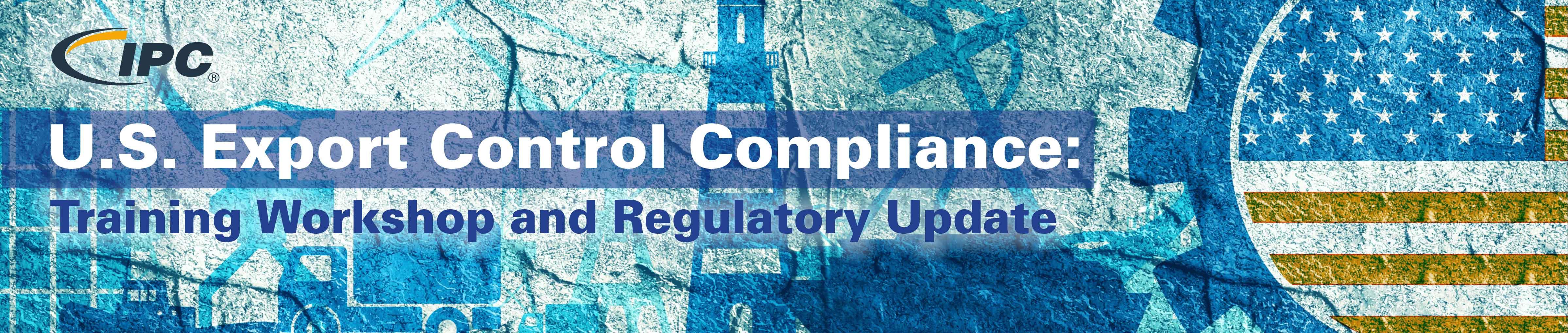 U.S. Export Control Compliance: Training Workshop and Regulatory Update