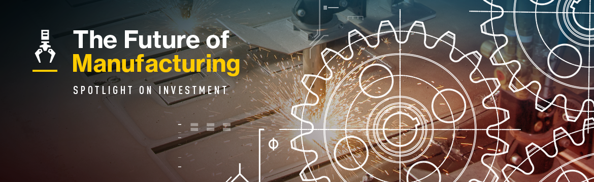 The Future of Manufacturing: Spotlight on Investment