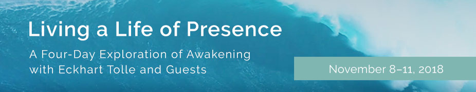Living a Life of Presence:  A Four-Day Exploration of Awakening to Benefit the Eckhart Tolle Foundation