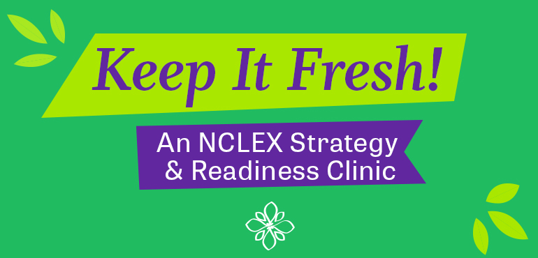 Keep It Fresh! An NCLEX Strategy & Readiness Clinic