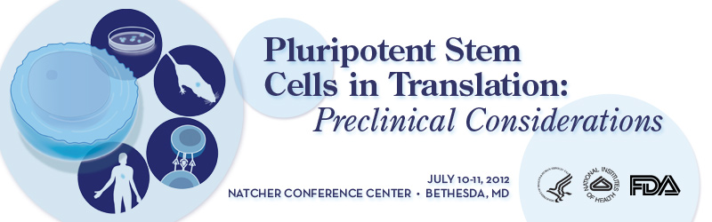 PLURIPOTENT STEM CELLS in Translation: Preclinical Considerations. 7/10-11/2012 Natcher Conference C