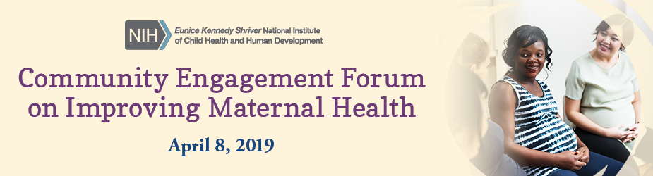 Logo of the NIH Eunice Kennedy Shriver National Institute of Child Health and Human Development Community Engagement Forum on Improving Maternal Health April 8, 2019