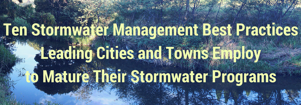 The ten stormwater management best practices leading cities and towns employ to mature their stormwater programs