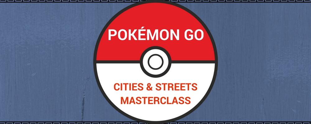 Pokémon Go: Cities & Streets Masterclass