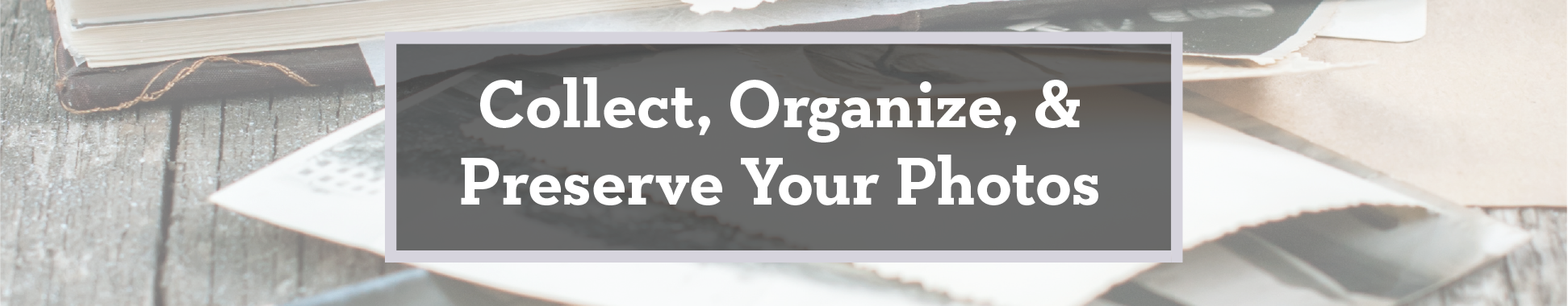 Collect, Organize, and Preserve Your Photos