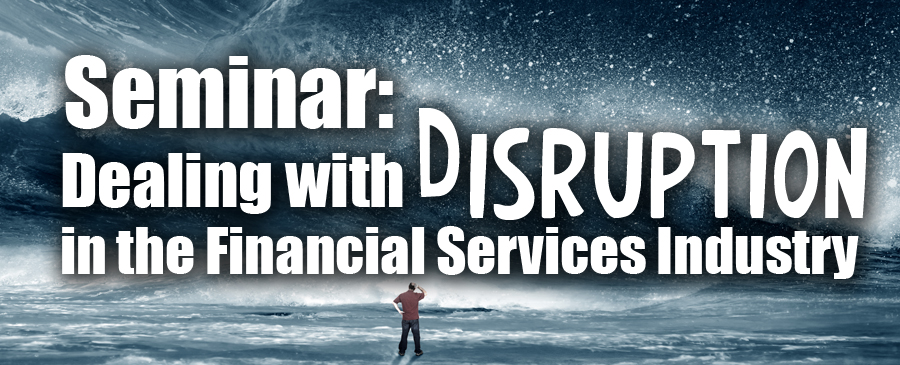 2018 Dealing with Disruption in the Financial Services Industry Seminar