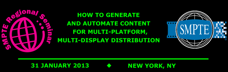 2012 SMPTE Regional Seminar New York:  How to Generate and Automate Content for Multi-platform, Multi-display Distribution