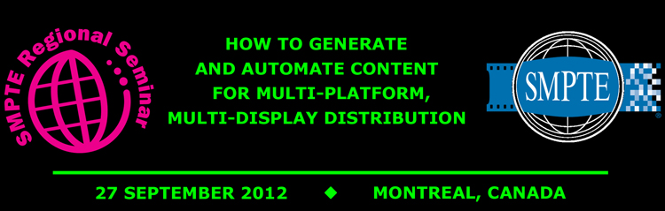 2012 SMPTE Regional Seminar Montreal:  How to Generate and Automate Content for Multi-platform, Multi-display Distribution