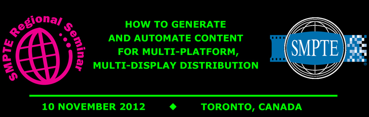 2012 SMPTE Regional Seminar Toronto:  How to Generate and Automate Content for Multi-platform, Multi-display Distribution
