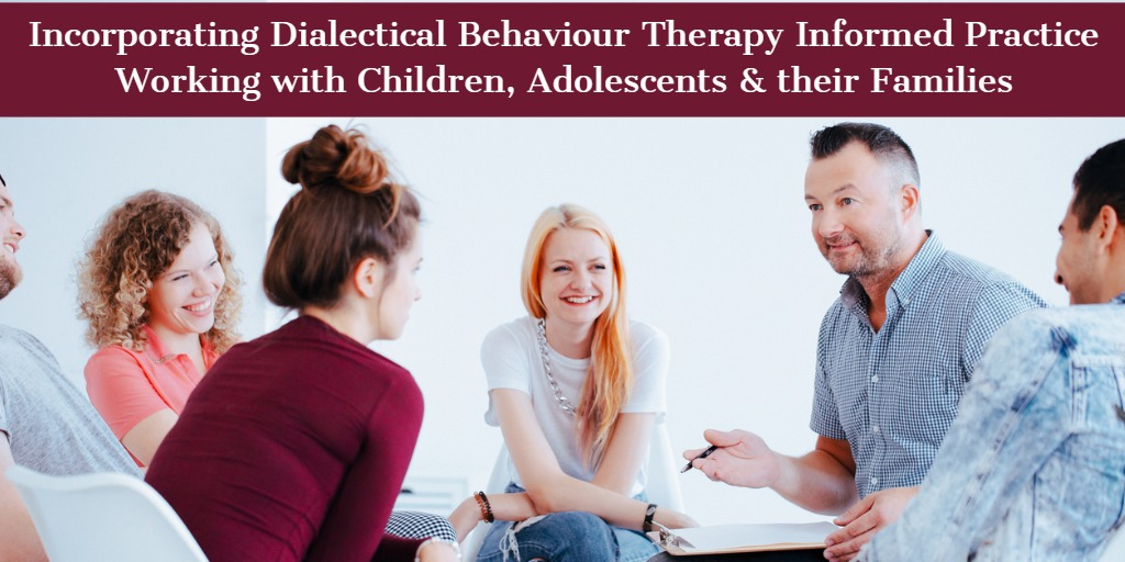 Incorporating Dialectical Behaviour Therapy (DBT) Informed Practice Working with Children, Adolescents and Their Families
