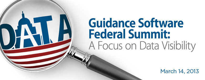 2013 Guidance Software Federal Summit:  A Focus on Data Visibility                 Cyber Security / E-Discovery / Enterprise Forensics