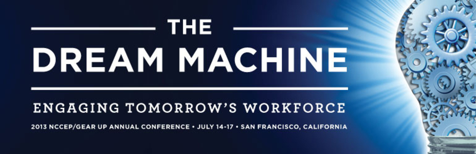 2013 NCCEP/GEAR UP Annual Conference The Dream Machine: Engaging Tomorrow's Workforce