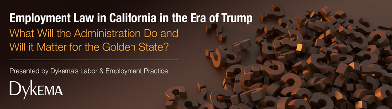 Employment Law in California in the Era of Trump – What Will the Administration Do and Will it Matter for the Golden State?