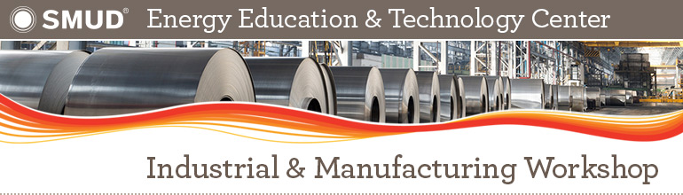 SMUD Energy Education & Technology Center: Industrial & Manufacturing Workshop