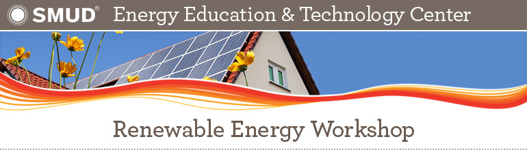 SMUD Energy Education & Technology Center: Renewable Energy Workshop