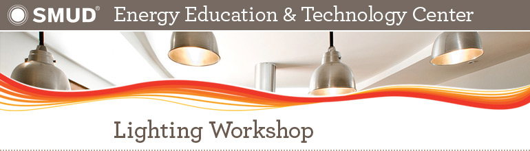 SMUD Energy Education & Technology Center: Lighting Workshop