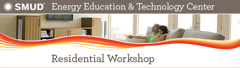 SMUD Energy Education & Technology Center: Residential Workshop