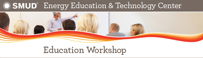 SMUD Energy Education & Technology Center: Education Workshop