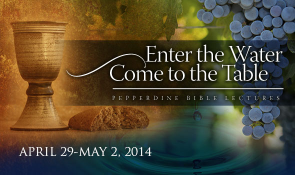 Pepperdine Bible Lectures 2014: Enter the Water, Come to the Table, April 29-May 2, 2014