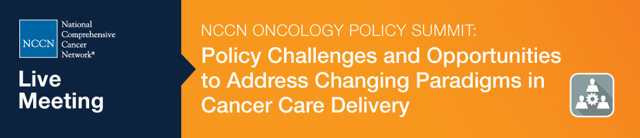 NCCN Oncology Policy Summit: Policy Challenges and Opportunities to Address Changing Paradigms in Cancer Care Delivery