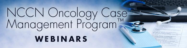 2011 NCCN Oncology Case Management Webinar Series